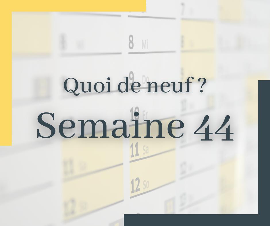Quoi de neuf cette semaine – S44